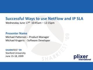 Successful Ways to use NetFlow and IP SLA Wednesday June 17th  10:45am   12:15pm   Presenter Name Michael Patterson   Pr