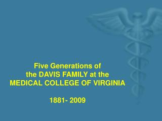 Five Generations of  the DAVIS FAMILY at the MEDICAL COLLEGE OF VIRGINIA  1881- 2009
