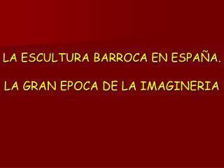 LA ESCULTURA BARROCA EN ESPA A.   LA GRAN EPOCA DE LA IMAGINERIA