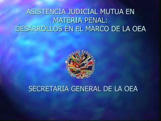 ASISTENCIA JUDICIAL MUTUA EN MATERIA PENAL:  DESARROLLOS EN EL MARCO DE LA OEA