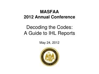 MASFAA  2012 Annual Conference  Decoding the Codes:  A Guide to IHL Reports   May 24, 2012