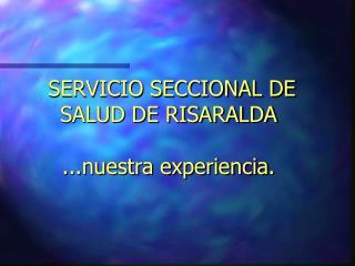 SERVICIO SECCIONAL DE SALUD DE RISARALDA  ...nuestra experiencia.
