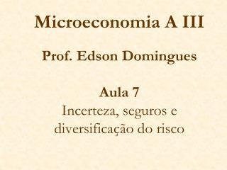 Microeconomia A III   Prof. Edson Domingues  Aula 7 Incerteza, seguros e diversifica  o do risco