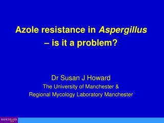 Azole resistance in Aspergillus   is it a problem    Dr Susan J Howard The University of Manchester  Regional Mycology L