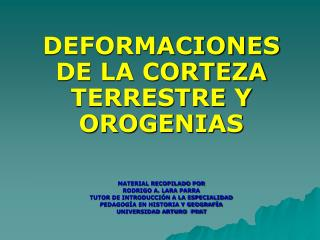 DEFORMACIONES DE LA CORTEZA TERRESTRE Y OROGENIAS    MATERIAL RECOPILADO POR   RODRIGO A. LARA PARRA TUTOR DE INTRODUCCI