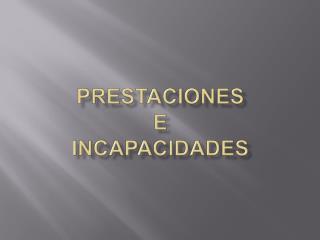 PRESTACIONES   E  INCAPACIDADES