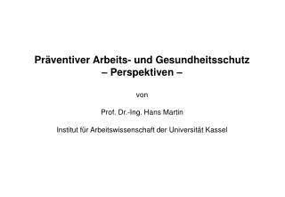 Pr ventiver Arbeits- und Gesundheitsschutz    Perspektiven    von  Prof. Dr.-Ing. Hans Martin  Institut f r Arbeitswisse