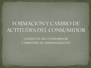 FORMACION Y CAMBIO DE ACTITUDES DEL CONSUMIDOR