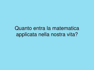 Quanto entra la matematica applicata nella nostra vita