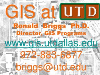 GIS at UTD Ronald  Briggs  Ph.D.  Director, GIS Programs gis.utdallas 972-883-6877 briggsutd