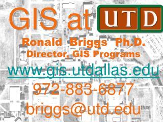 GIS at UTD Ronald  Briggs  Ph.D.  Director, GIS Programs gis.utdallas 972-883-6877 briggsutd