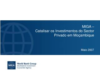 MIGA    Catalisar os Investimentos do Sector Privado em Mo ambique