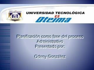 Planificaci n como fase del proceso Administrativo   Presentado por:  Odeny Gonz lez