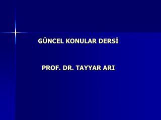 G NCEL KONULAR DERSI   PROF. DR. TAYYAR ARI
