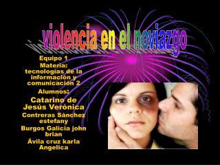 Equipo 1  Materia: tecnolog as de la informaci n y comunicaci n 2 Alumnos: Catarino de Jes s Ver nica Contreras S nchez