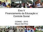 Eixo V Financiamento da Educa  o e Controle Social  CONAE - 2010 Mauro Del Pino