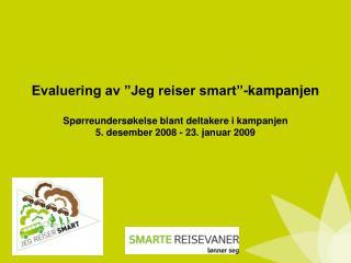 Evaluering av  Jeg reiser smart -kampanjen   Sp rreunders kelse blant deltakere i kampanjen 5. desember 2008 - 23. janua