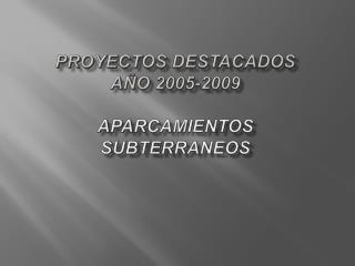 PROYECTOS DESTACADOS  A O 2005-2009  APARCAMIENTOS SUBTERRANEOS