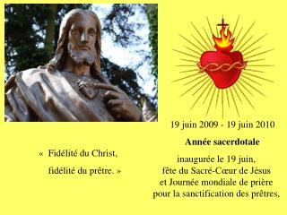 19 juin 2009 - 19 juin 2010      Ann e sacerdotale inaugur e le 19 juin,  f te du Sacr -C ur de J sus  et Journ e mondia