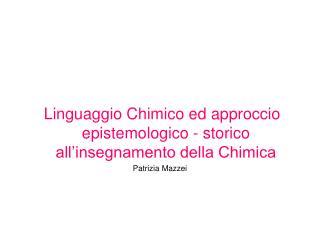 Linguaggio Chimico ed approccio epistemologico - storico all insegnamento della Chimica Patrizia Mazzei