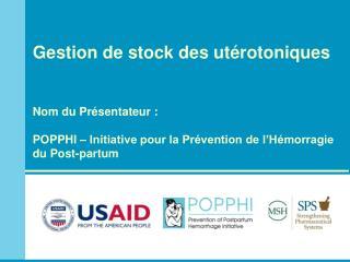 Gestion de stock des ut rotoniques   Nom du Pr sentateur :  POPPHI   Initiative pour la Pr vention de l H morragie du Po