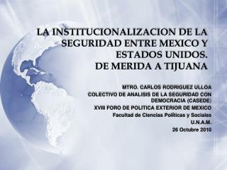 LA INSTITUCIONALIZACION DE LA SEGURIDAD ENTRE MEXICO Y ESTADOS UNIDOS.  DE MERIDA A TIJUANA