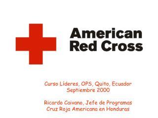 Curso L deres, OPS, Quito, Ecuador Septiembre 2000  Ricardo Caivano, Jefe de Programas Cruz Roja Americana en Honduras