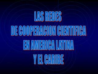 LAS REDES  DE COOPERACION CIENTIFICA EN AMERICA LATINA Y EL CARIBE