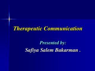 Therapeutic Communication  Presented by: Safiya Salem Bakarman .
