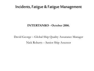 Incidents, Fatigue  Fatigue Management   INTERTANKO - October 2006.  David George   Global Ship Quality Assurance Manage