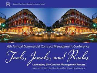 NCMA 4th Annual Commercial Contract Management Conference Tools, Jewels, and Rules: Leveraging the Contract Management P