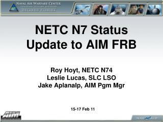 NETC N7 Status Update to AIM FRB  Roy Hoyt, NETC N74 Leslie Lucas, SLC LSO Jake Aplanalp, AIM Pgm Mgr