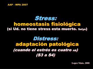 Stress:  homeostasis fisiol gica si Ud. no tiene stress esta muerto. Selye  Distress:  adaptaci n patol gica cuando el e