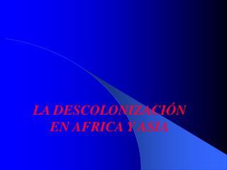 LA DESCOLONIZACI N EN AFRICA Y ASIA