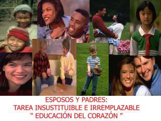 ESPOSOS Y PADRES:  TAREA INSUSTITUIBLE E IRREMPLAZABLE   EDUCACI N DEL CORAZ N
