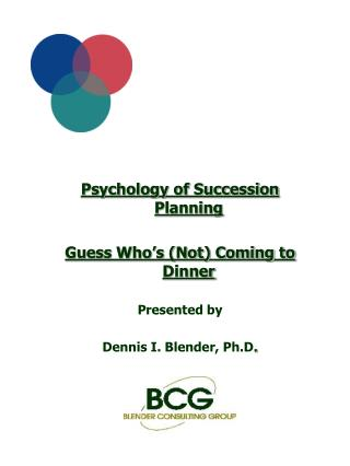 Psychology of Succession Planning  Guess Who s Not Coming to Dinner  Presented by  Dennis I. Blender, Ph.D.