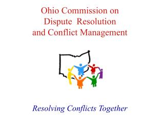 Ohio Commission on  Dispute  Resolution  and Conflict Management        Resolving Conflicts Together