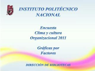 INSTITUTO POLIT CNICO  NACIONAL   Encuesta  Clima y cultura Organizacional 2011  Gr ficas por  Factores   DIRECCI N DE B