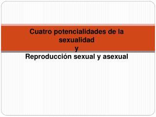 Cuatro potencialidades de la sexualidad y Reproducci n sexual y asexual