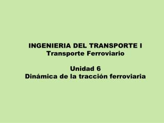 INGENIERIA DEL TRANSPORTE I Transporte Ferroviario  Unidad 6 Din mica de la tracci n ferroviaria