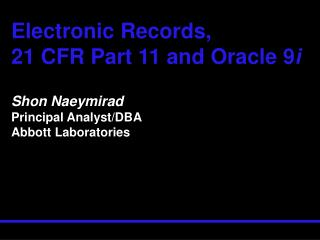 Electronic Records,  21 CFR Part 11 and Oracle 9i   Shon Naeymirad Principal Analyst
