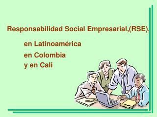 Responsabilidad Social Empresarial,RSE,           en Latinoam rica            en Colombia           y en Cali