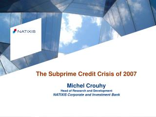 The Subprime Credit Crisis of 2007  Michel Crouhy Head of Research and Development NATIXIS Corporate and Investment Bank