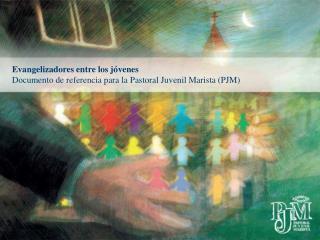Evangelizadores entre los j venes Documento de referencia para la Pastoral Juvenil Marista PJM