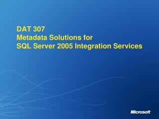 DAT 307 Metadata Solutions for  SQL Server 2005 Integration Services