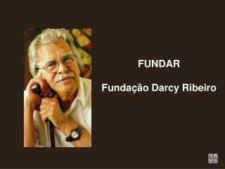 FUNDAR  Funda  o Darcy Ribeiro