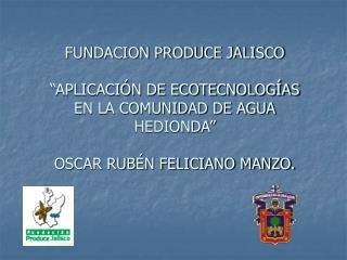 FUNDACION PRODUCE JALISCO   APLICACI N DE ECOTECNOLOG AS EN LA COMUNIDAD DE AGUA HEDIONDA   OSCAR RUB N FELICIANO MANZO.