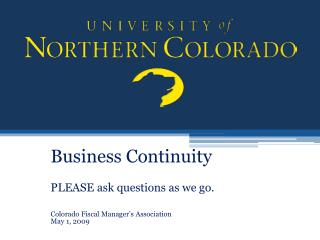 Business Continuity   PLEASE ask questions as we go.  Colorado Fiscal Manager s Association May 1, 2009