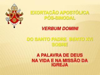 EXORTAC O APOST LICA P S-SINODAL  VERBUM DOMINI  DO SANTO PADRE  BENTO XVI SOBRE  A PALAVRA DE DEUS NA VIDA E NA MISS O