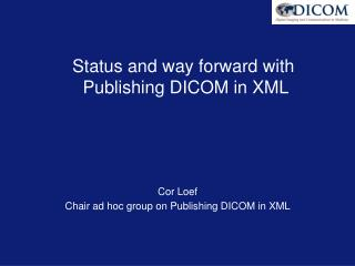 Status and way forward with   Publishing DICOM in XML